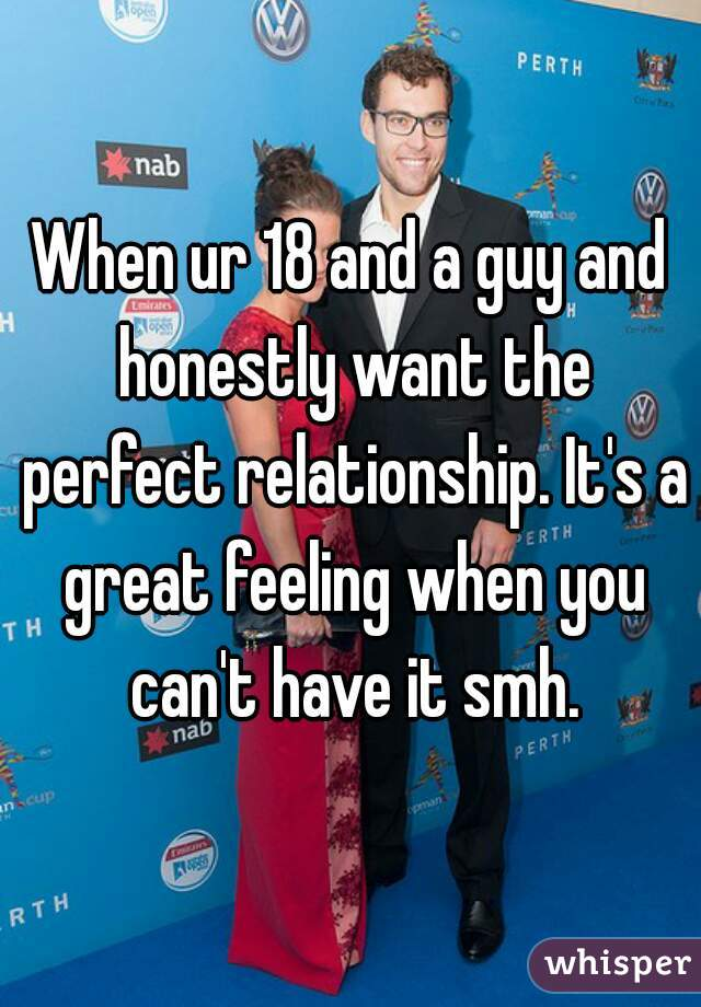 When ur 18 and a guy and honestly want the perfect relationship. It's a great feeling when you can't have it smh.