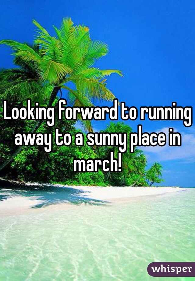Looking forward to running away to a sunny place in march!