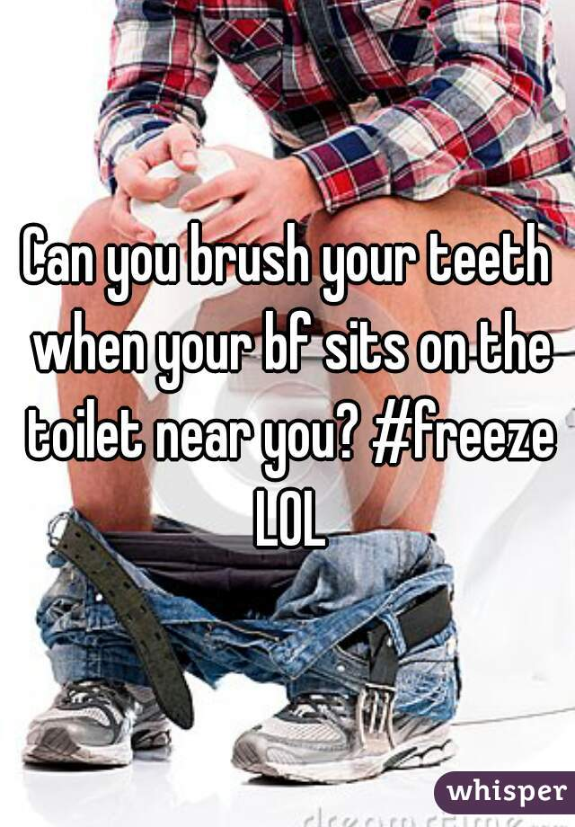 Can you brush your teeth when your bf sits on the toilet near you? #freeze LOL