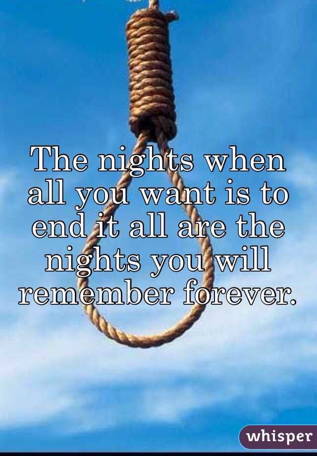 The nights when all you want is to end it all are the nights you will remember forever.