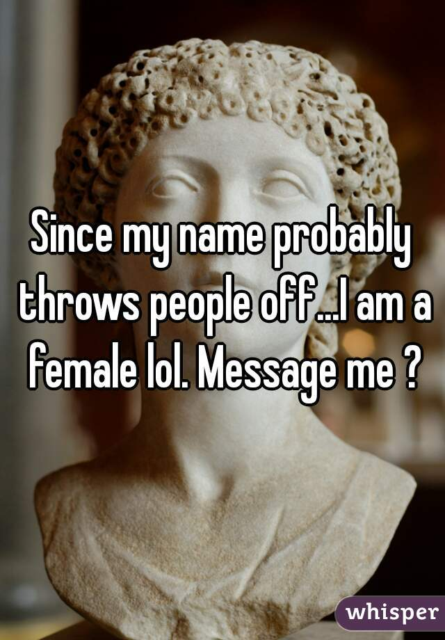 Since my name probably throws people off...I am a female lol. Message me ?