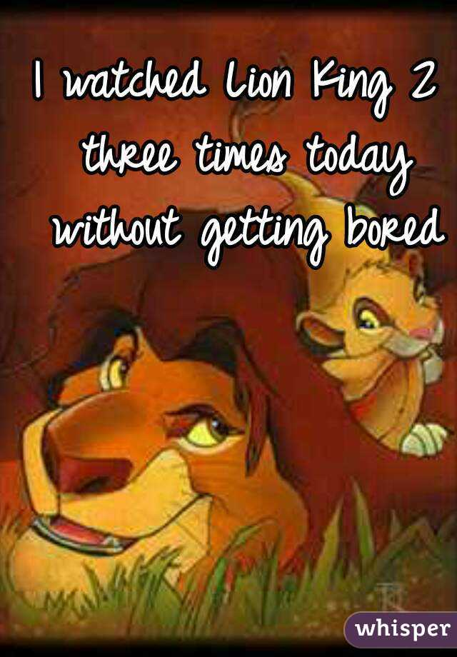I watched Lion King 2 three times today without getting bored