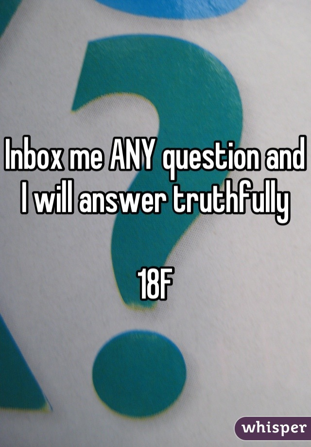 Inbox me ANY question and I will answer truthfully   18F