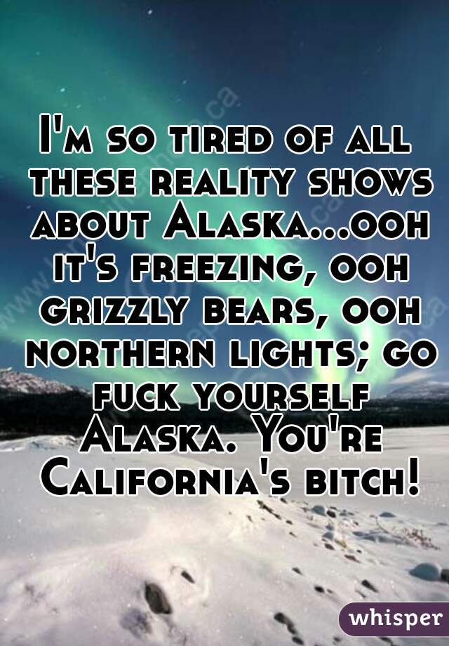 I'm so tired of all these reality shows about Alaska...ooh it's freezing, ooh grizzly bears, ooh northern lights; go fuck yourself Alaska. You're California's bitch!