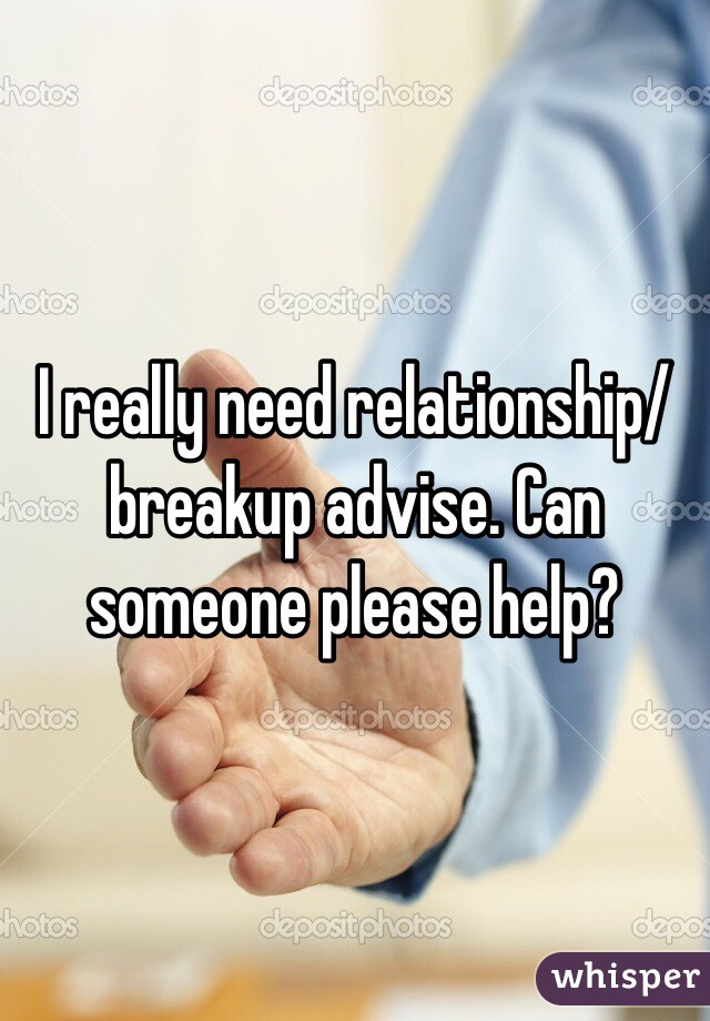 I really need relationship/breakup advise. Can someone please help?