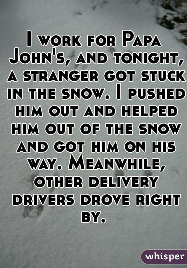 I work for Papa John's, and tonight, a stranger got stuck in the snow. I pushed him out and helped him out of the snow and got him on his way. Meanwhile, other delivery drivers drove right by.