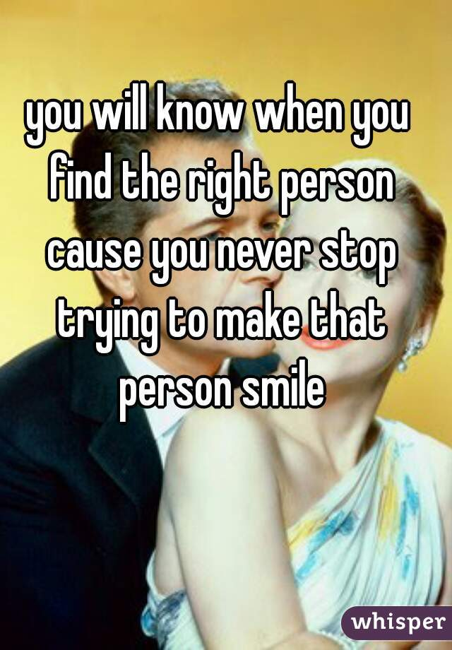 you will know when you find the right person cause you never stop trying to make that person smile