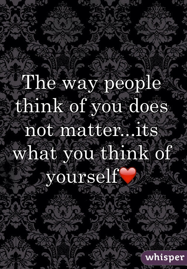 The way people think of you does not matter...its what you think of yourself❤️