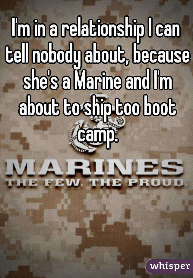 I'm in a relationship I can tell nobody about, because she's a Marine and I'm about to ship too boot camp.