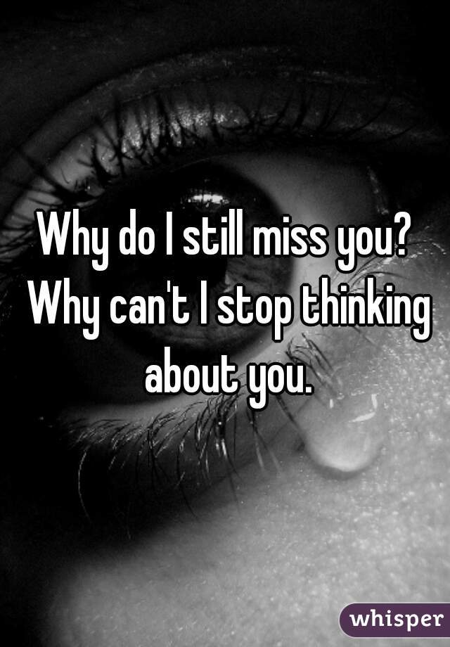 Why do I still miss you? Why can't I stop thinking about you.
