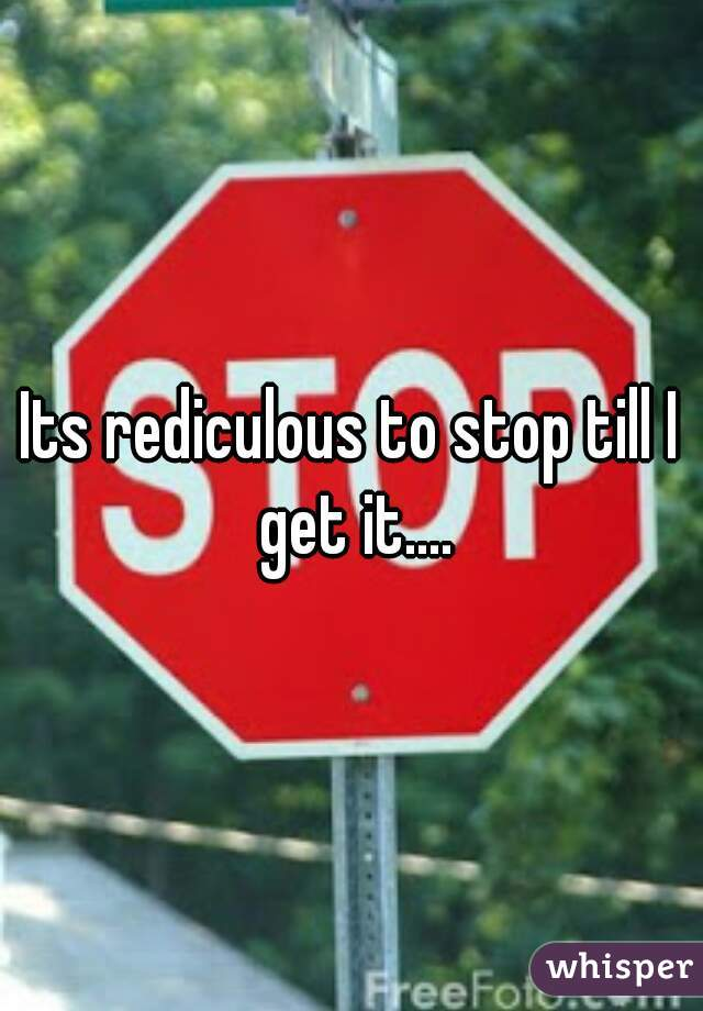 Its rediculous to stop till I get it....