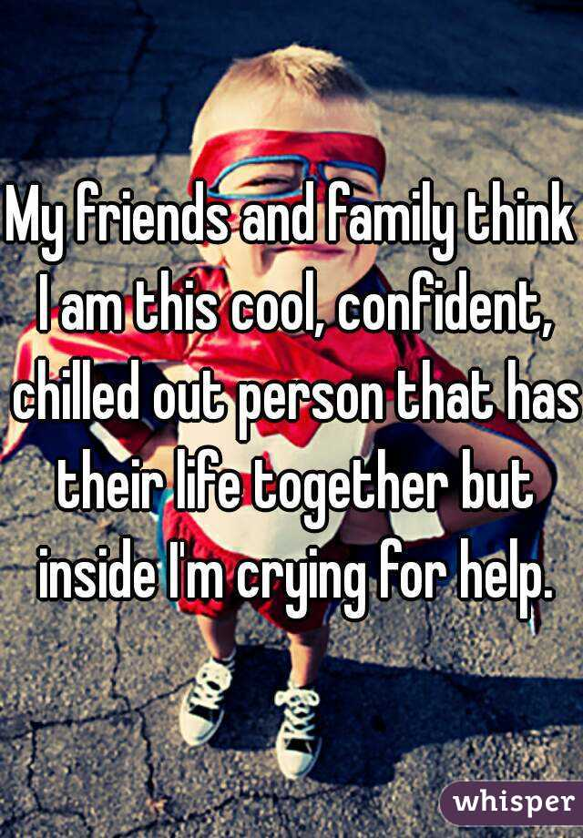 My friends and family think I am this cool, confident, chilled out person that has their life together but inside I'm crying for help.