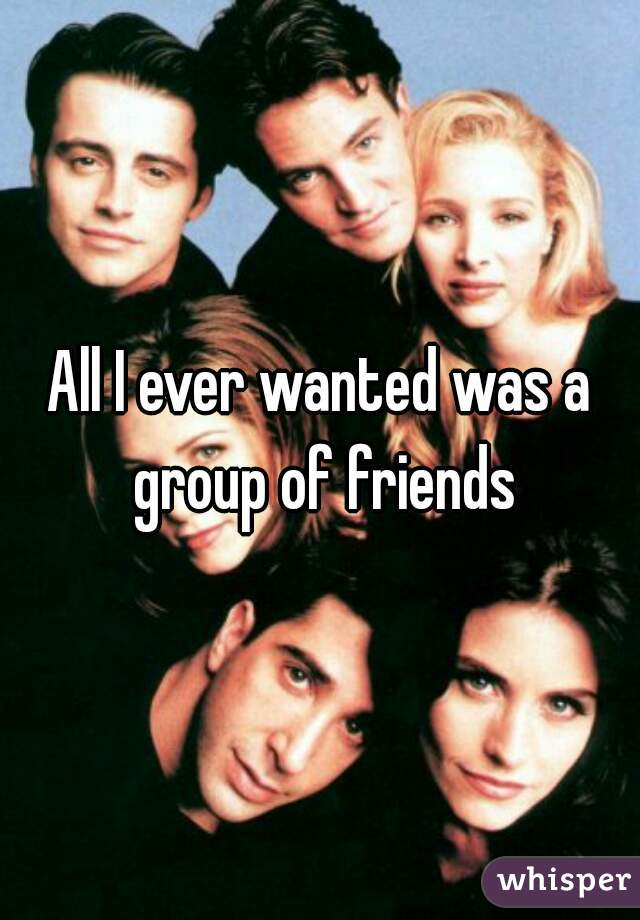 All I ever wanted was a group of friends