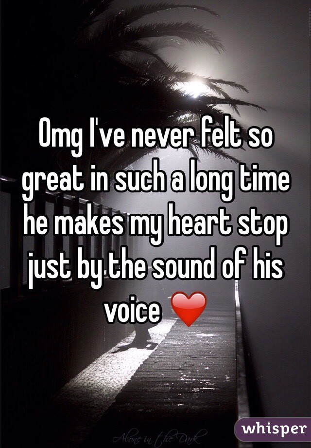 Omg I've never felt so great in such a long time he makes my heart stop just by the sound of his voice ❤️
