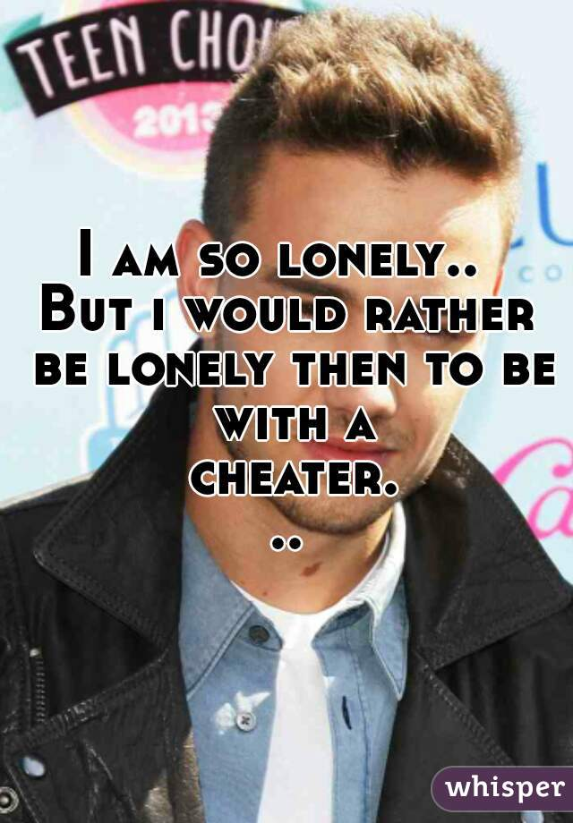 I am so lonely..  But i would rather be lonely then to be with a cheater...
