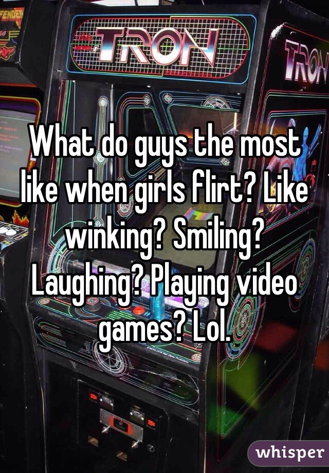 What do guys the most like when girls flirt? Like winking? Smiling? Laughing? Playing video games? Lol.