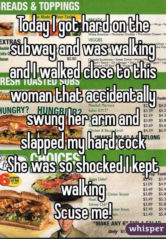Today I got hard on the subway and was walking and I walked close to this woman that accidentally swung her arm and slapped my hard cock She was so shocked I kept walking Scuse me!
