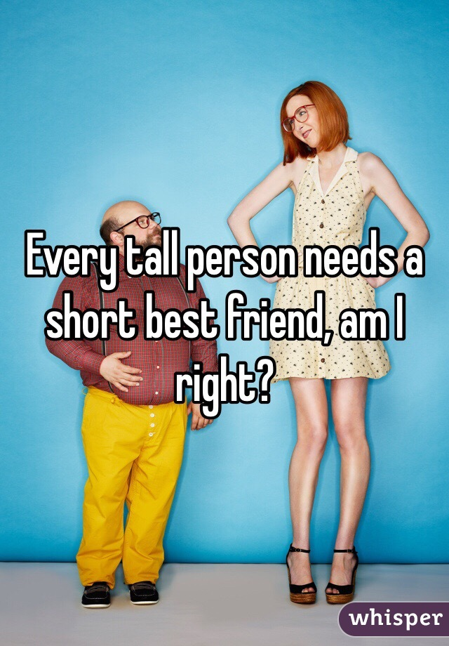 Every tall person needs a short best friend, am I right?