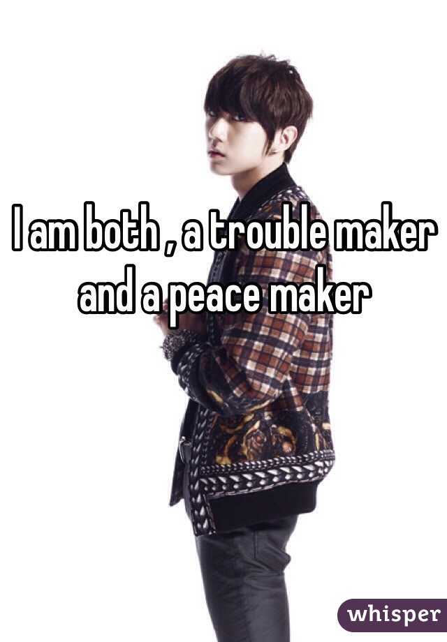 I am both , a trouble maker and a peace maker