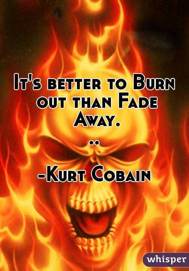 It's better to Burn out than Fade Away...  -Kurt Cobain