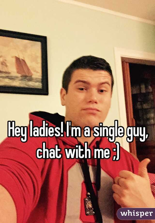 Hey ladies! I'm a single guy, chat with me ;)