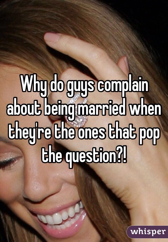 Why do guys complain about being married when they're the ones that pop the question?!