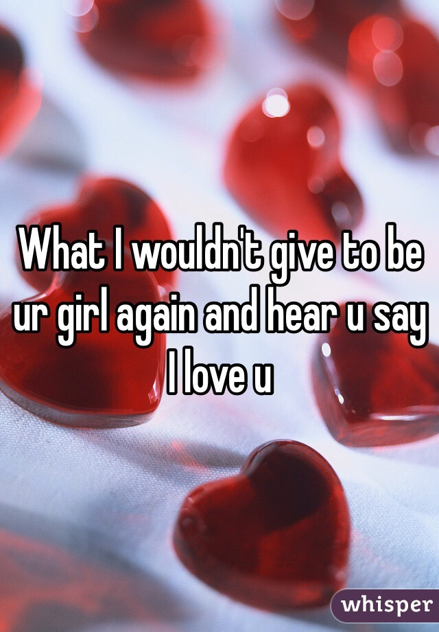 What I wouldn't give to be ur girl again and hear u say I love u