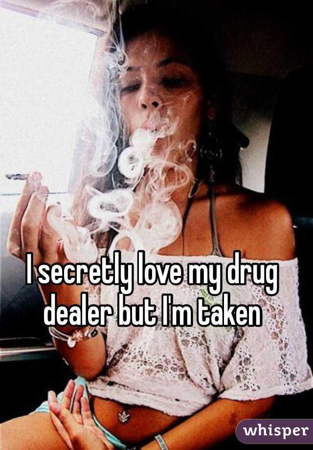 I secretly love my drug dealer but I'm taken