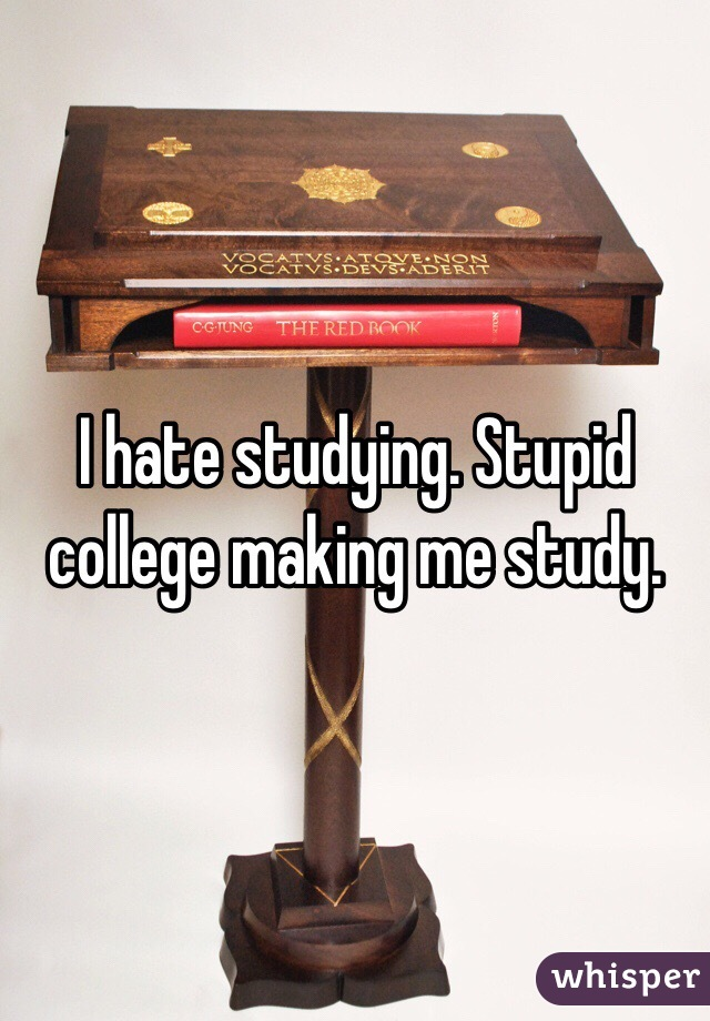 I hate studying. Stupid college making me study.
