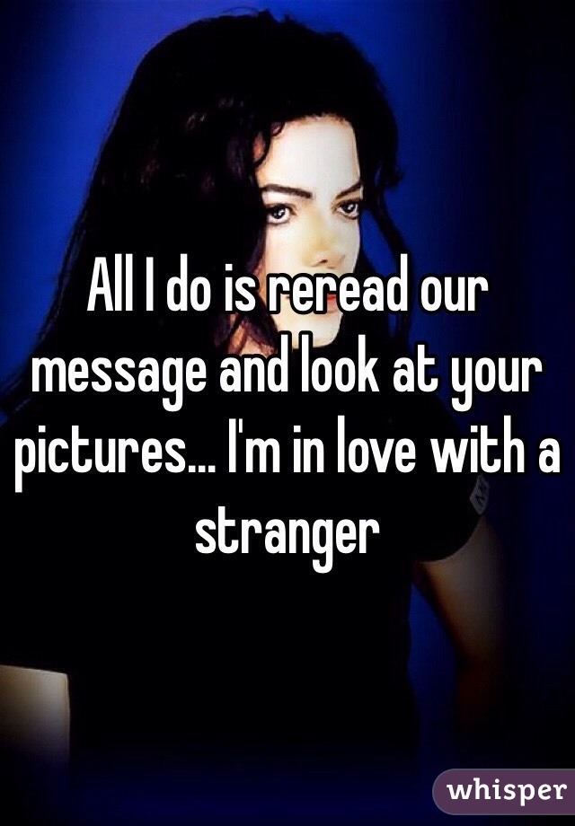 All I do is reread our message and look at your pictures... I'm in love with a stranger