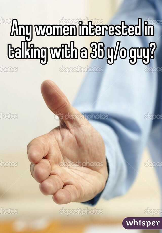 Any women interested in talking with a 36 y/o guy?