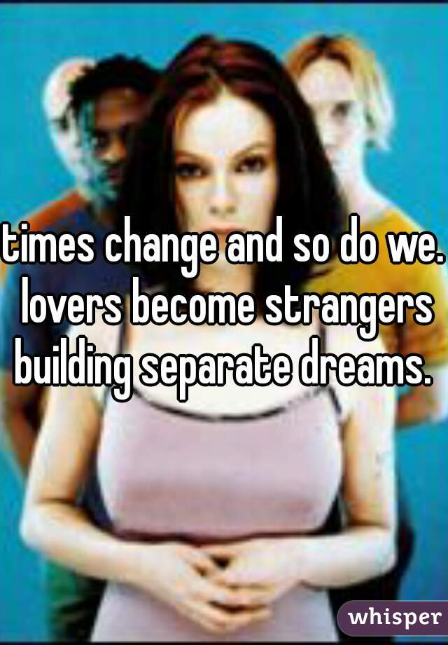 times change and so do we. lovers become strangers building separate dreams.