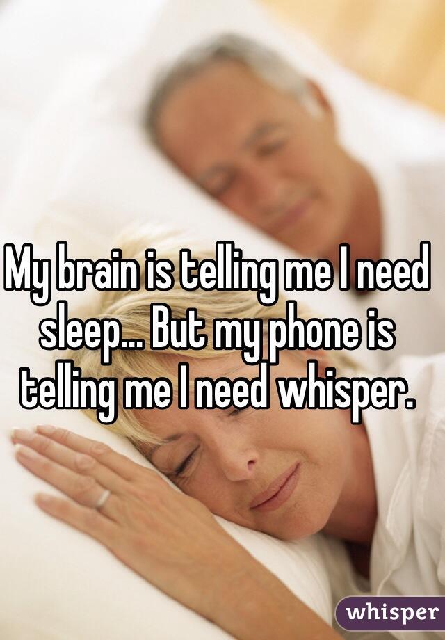 My brain is telling me I need sleep... But my phone is telling me I need whisper.
