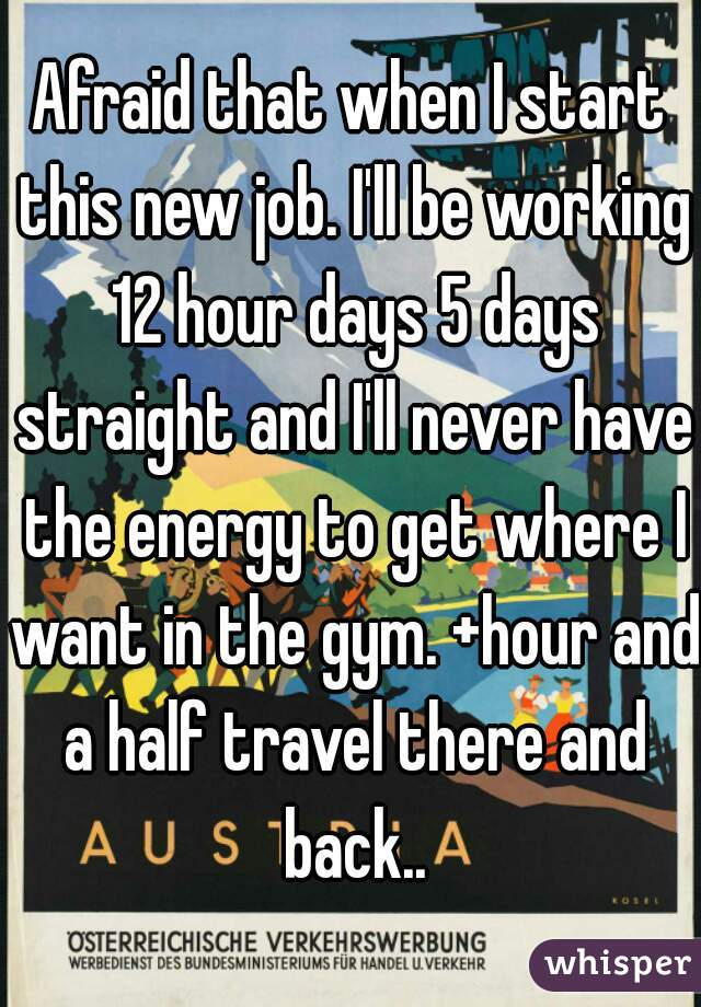 Afraid that when I start this new job. I'll be working 12 hour days 5 days straight and I'll never have the energy to get where I want in the gym. +hour and a half travel there and back..