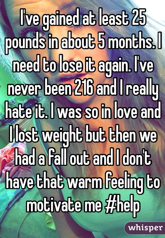 I've gained at least 25 pounds in about 5 months. I need to lose it again. I've never been 216 and I really hate it. I was so in love and I lost weight but then we had a fall out and I don't have that warm feeling to motivate me #help