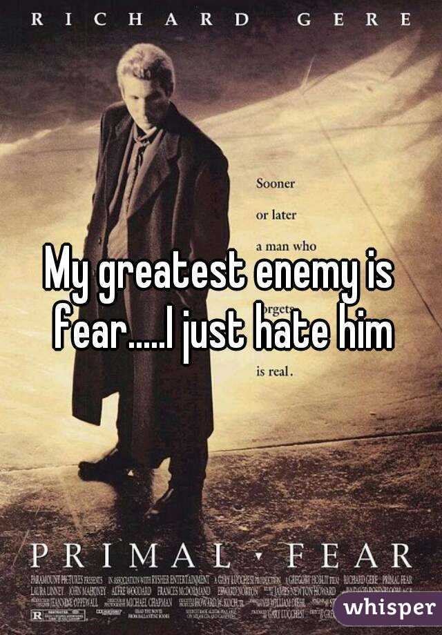 My greatest enemy is fear.....I just hate him