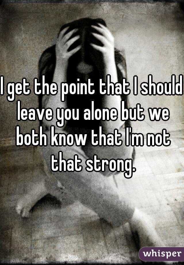 I get the point that I should leave you alone but we both know that I'm not that strong.