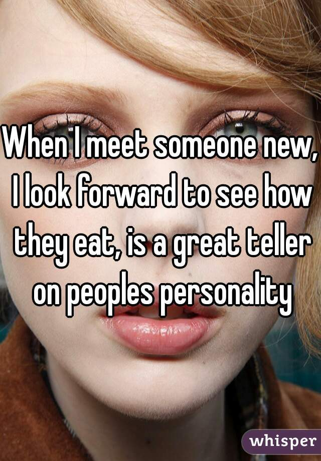 When I meet someone new, I look forward to see how they eat, is a great teller on peoples personality