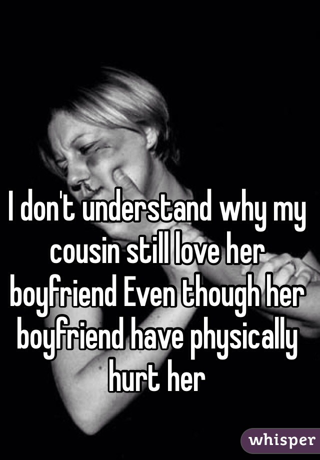I don't understand why my cousin still love her boyfriend Even though her boyfriend have physically hurt her