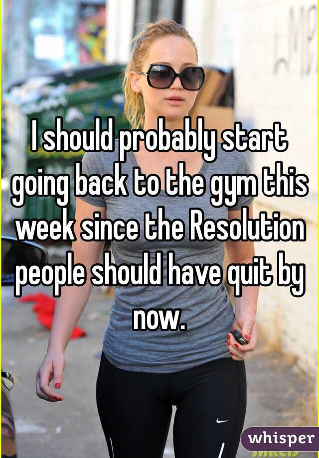 I should probably start going back to the gym this week since the Resolution people should have quit by now.