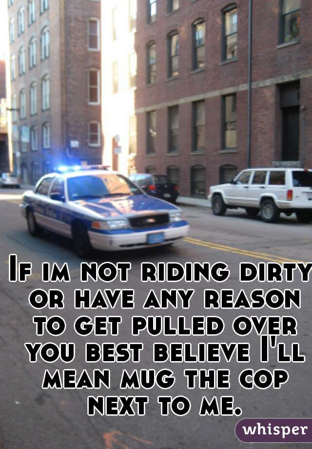 If im not riding dirty or have any reason to get pulled over you best believe I'll mean mug the cop next to me.