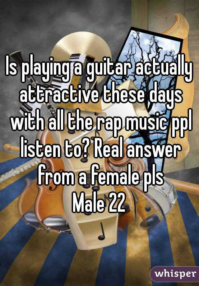 Is playing a guitar actually attractive these days with all the rap music ppl listen to? Real answer from a female pls Male 22