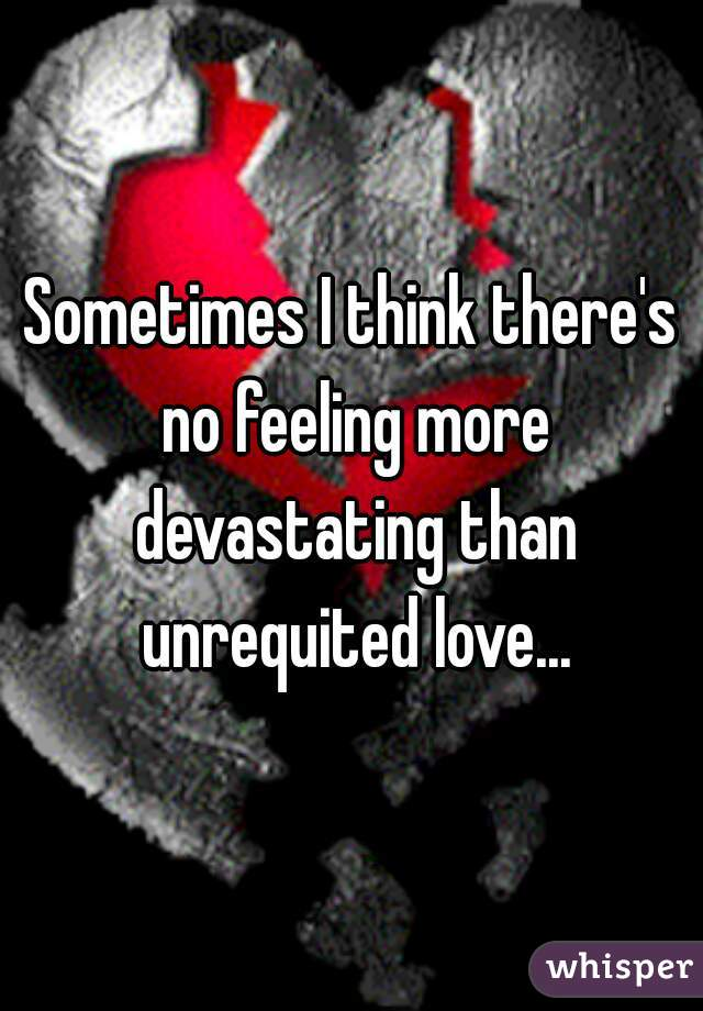Sometimes I think there's no feeling more devastating than unrequited love...
