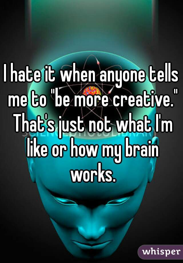 """I hate it when anyone tells me to """"be more creative."""" That's just not what I'm like or how my brain works."""