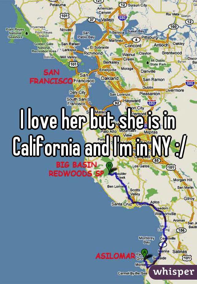 I love her but she is in California and I'm in NY :/