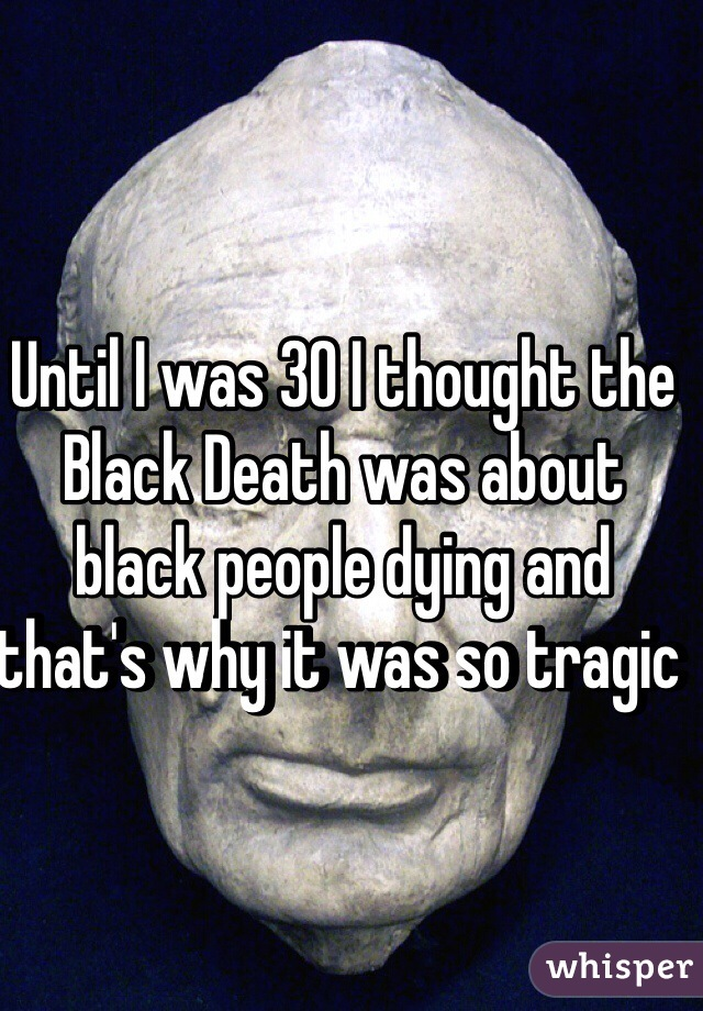 Until I was 30 I thought the Black Death was about black people dying and that's why it was so tragic