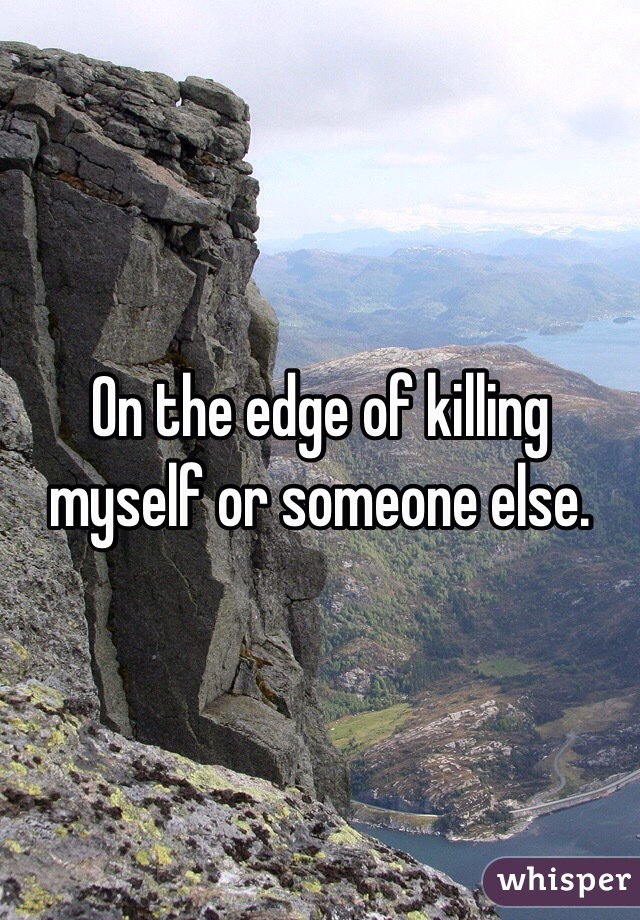 On the edge of killing myself or someone else.