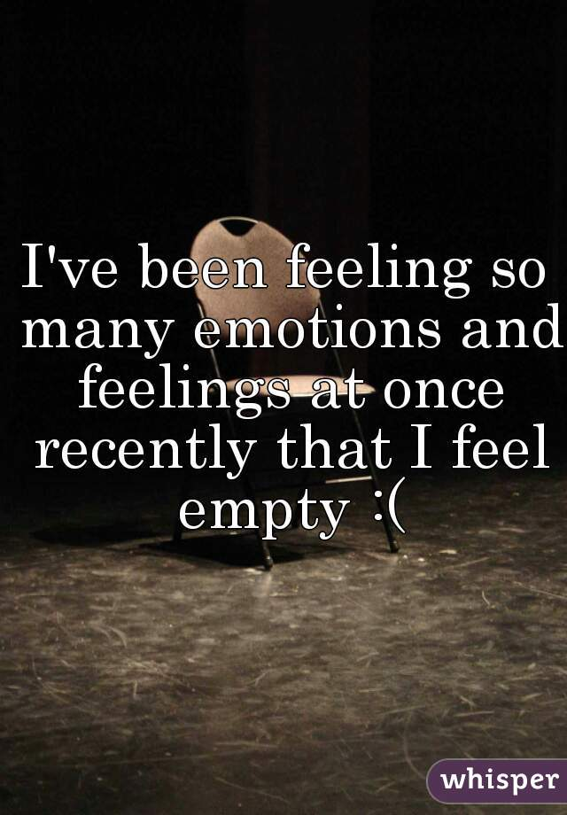 I've been feeling so many emotions and feelings at once recently that I feel empty :(