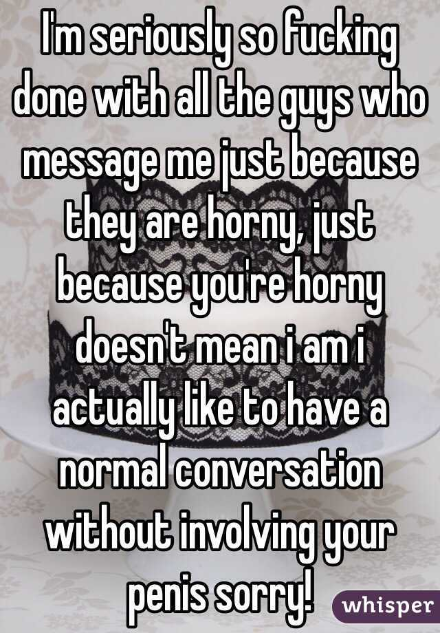 I'm seriously so fucking done with all the guys who message me just because they are horny, just because you're horny doesn't mean i am i actually like to have a normal conversation without involving your penis sorry!
