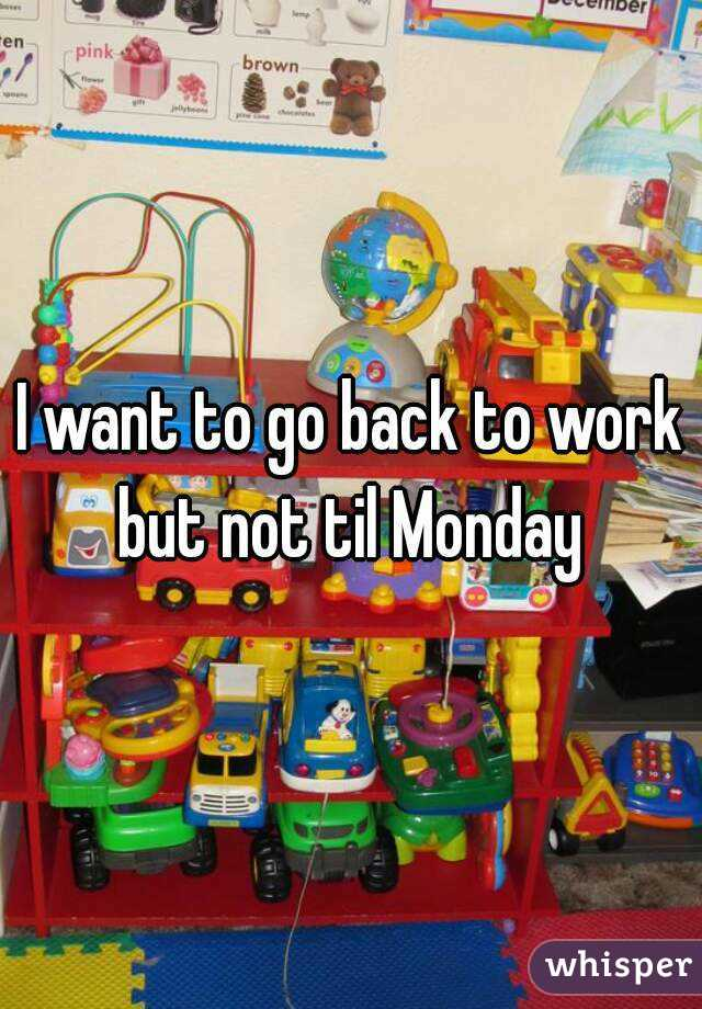 I want to go back to work but not til Monday